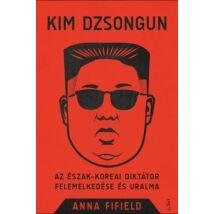 KIM DZSONGUN - AZ ÉSZAK-KOREAI DIKTÁTOR FELEMELKEDÉSE ÉS URALMA