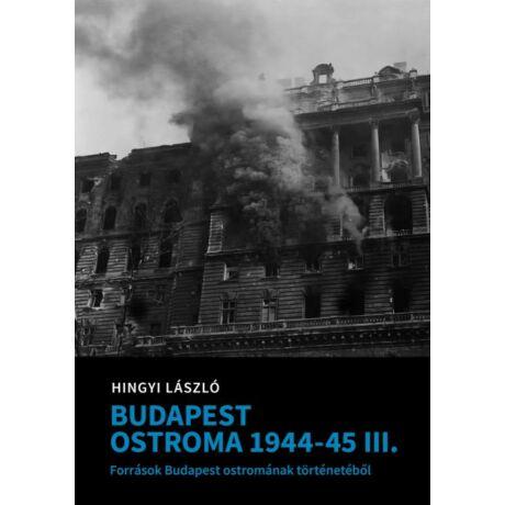 BUDAPEST OSTROMA 1944-45 III. - FORRÁSOK BUDAPEST OSTROMÁNAK TÖRTÉNETÉBŐL