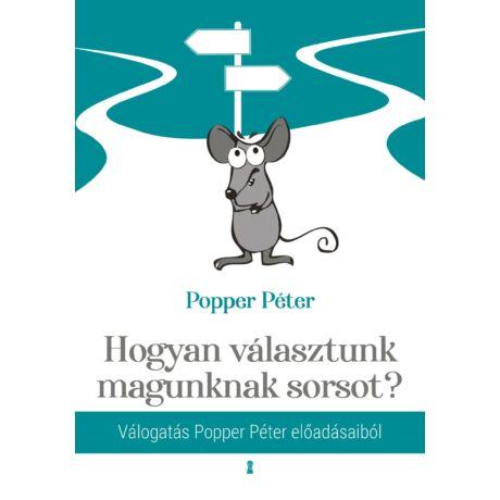 HOGYAN VÁLASZTUNK MAGUNKNAK SORSOT? - VÁLOGATÁS POPPER PÉTER ELŐADÁSAIBÓL